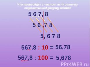 Что произойдет с числом, если запятую перенести на 2 разряда влево? 5 6 7, 8 5 6