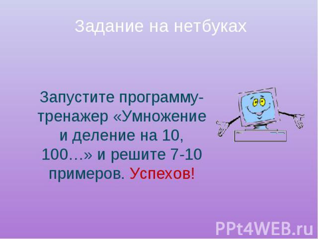 Задание на нетбуках Запустите программу-тренажер «Умножение и деление на 10, 100…» и решите 7-10 примеров. Успехов!