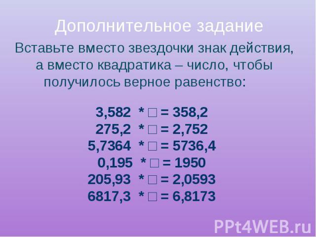 Дополнительное задание Вставьте вместо звездочки знак действия, а вместо квадратика – число, чтобы получилось верное равенство: 3,582 * □ = 358,2275,2 * □ = 2,7525,7364 * □ = 5736,40,195 * □ = 1950205,93 * □ = 2,05936817,3 * □ = 6,8173
