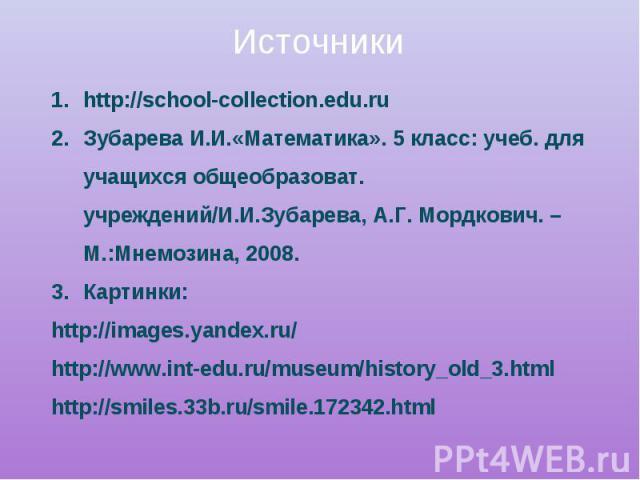 Источники http://school-collection.edu.ruЗубарева И.И.«Математика». 5 класс: учеб. для учащихся общеобразоват. учреждений/И.И.Зубарева, А.Г. Мордкович. – М.:Мнемозина, 2008.Картинки:http://images.yandex.ru/http://www.int-edu.ru/museum/history_old_3.…