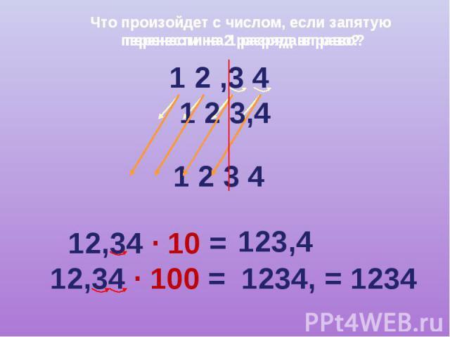 Что произойдет с числом, если запятую перенести на 2 разряда вправо? 1 2 ,3 4 1 2 3,4 1 2 3 4 12,34 · 10 = 123,4 12,34 · 100 =1234, = 1234