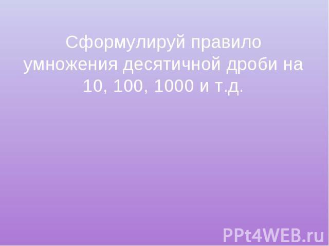 Сформулируй правило умножения десятичной дроби на 10, 100, 1000 и т.д.