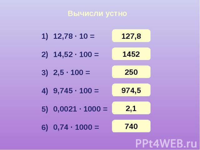 Вычисли устно 12,78 · 10 = 14,52 · 100 = 2,5 · 100 = 9,745 · 100 = 0,0021 · 1000 = 0,74 · 1000 =