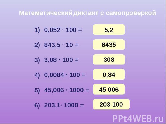 Математический диктант с самопроверкой 0,052 · 100 = 843,5 · 10 = 3,08 · 100 = 0,0084 · 100 = 45,006 · 1000 = 203,1· 1000 =