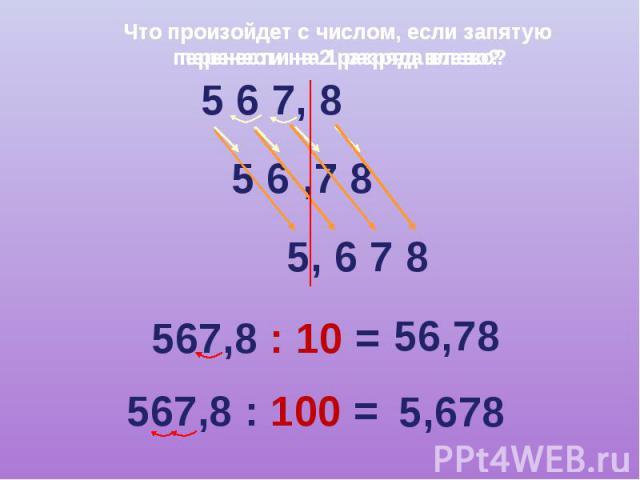 Что произойдет с числом, если запятую перенести на 2 разряда влево? 5 6 7, 8 5 6 ,7 8 5, 6 7 8 567,8 : 10 = 56,78 567,8 : 100 = 5,678