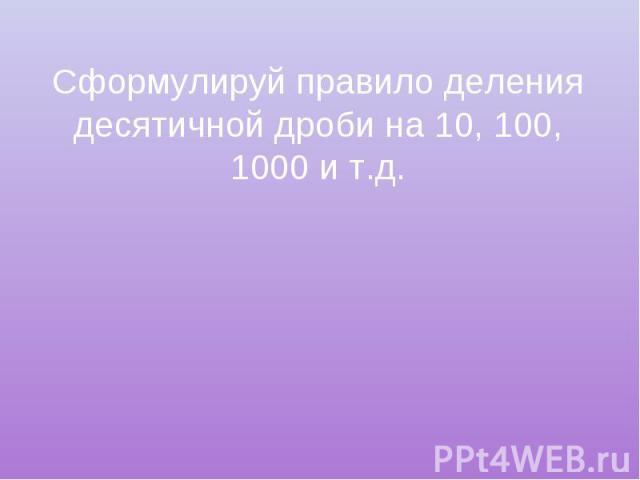 Сформулируй правило деления десятичной дроби на 10, 100, 1000 и т.д.