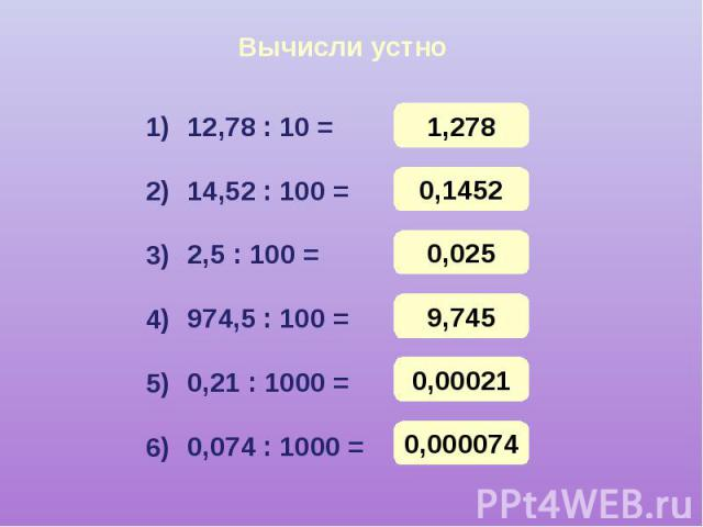 Вычисли устно 12,78 : 10 = 14,52 : 100 = 2,5 : 100 = 974,5 : 100 = 0,21 : 1000 = 0,074 : 1000 =