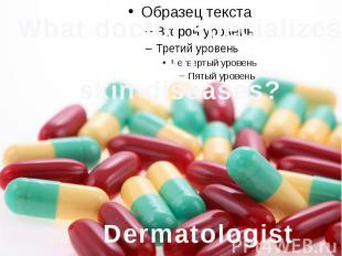 What doctor specializes inskin diseases? Dermatologist