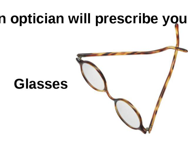 An optician will prescribe you… Glasses