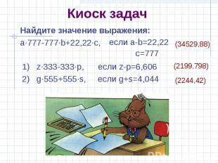Киоск задач Найдите значение выражения: a·777-777·b+22,22·c, если a-b=22,22 c=77