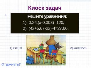 Киоск задач Решите уравнения:1) 0,24:(x-0,008)=120;2) (4x+5,67-2x)·4=27,66. 1) x