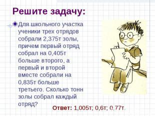 Решите задачу: Для школьного участка ученики трех отрядов собрали 2,375т золы, п