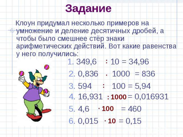 Задание Клоун придумал несколько примеров на умножение и деление десятичных дробей, а чтобы было смешнее стёр знаки арифметических действий. Вот какие равенства у него получились: 1. 349,6 10 = 34,96 2. 0,836 1000 = 836 3. 594 100 = 5,94 4. 16,931 =…