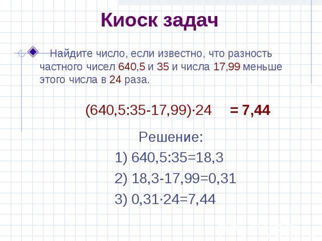 Киоск задач Найдите число, если известно, что разность частного чисел 640,5 и 35 и числа 17,99 меньше этого числа в 24 раза. (640,5:35-17,99)·24 Решение:1) 640,5:35=18,32) 18,3-17,99=0,313) 0,31·24=7,44