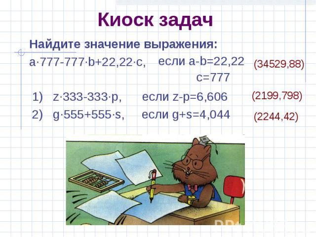 Киоск задач Найдите значение выражения: a·777-777·b+22,22·c, если a-b=22,22 c=777 1) z·333-333·p, если z-p=6,6062) g·555+555·s, если g+s=4,044 (2199,798) (2244,42)