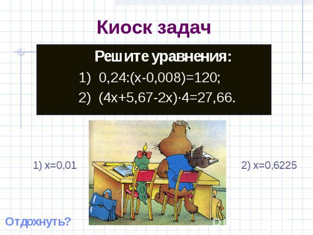Киоск задач Решите уравнения:1) 0,24:(x-0,008)=120;2) (4x+5,67-2x)·4=27,66. 1) x=0,01 2) x=0,6225