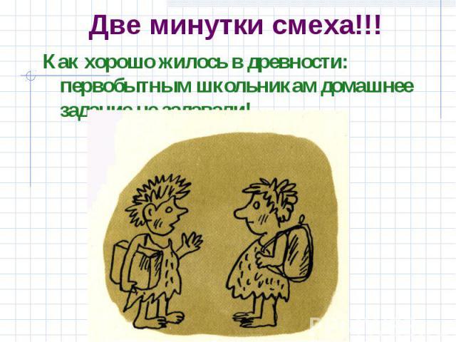 Две минутки смеха!!! Как хорошо жилось в древности: первобытным школьникам домашнее задание не задавали!