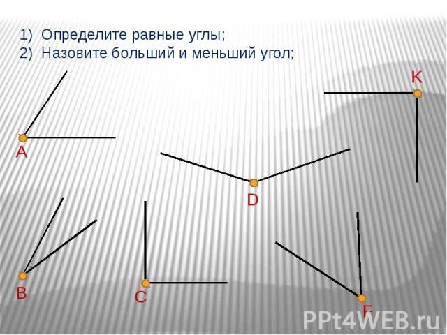 1) Определите равные углы;2) Назовите больший и меньший угол;
