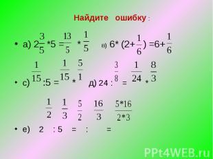 Найдите ошибку : а) 2 *5 = * в) 6* (2+ ) =6+ с) :5 = * д) 24 : = * е) 2 : 5 = :