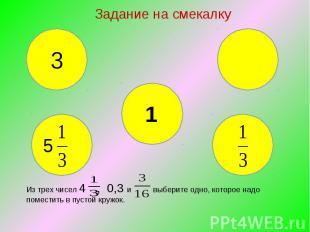 Задание на смекалку Из трех чисел 4 , 0,3 и выберите одно, которое надо поместит