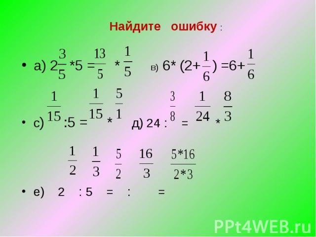 Найдите ошибку : а) 2 *5 = * в) 6* (2+ ) =6+ с) :5 = * д) 24 : = * е) 2 : 5 = : =