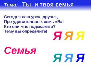 Тема: Ты и твоя семья Сегодня наш урок, друзья,Про удивительных семь «Я»!Кто они