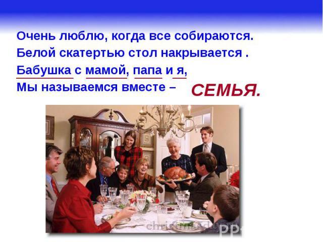 Очень люблю, когда все собираются.Белой скатертью стол накрывается .Бабушка с мамой, папа и я,Мы называемся вместе –