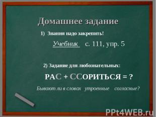 Домашнее задание 1) Знания надо закрепить! Учебник с. 111, упр. 5 2) Задание для
