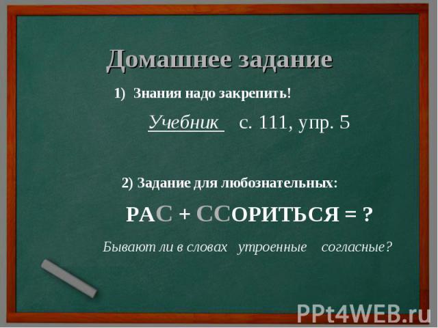 Домашнее задание 1) Знания надо закрепить! Учебник с. 111, упр. 5 2) Задание для любознательных: РАС + ССОРИТЬСЯ = ? Бывают ли в словах утроенные согласные?