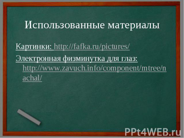 Использованные материалы Картинки: http://fafka.ru/pictures/Электронная физминутка для глаз: http://www.zavuch.info/component/mtree/nachal/