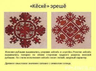 «Кĕскĕ» эрешĕ Женские рубашки вышивались узорами «кĕскĕ» и «сунтăх».Розетки «кĕс