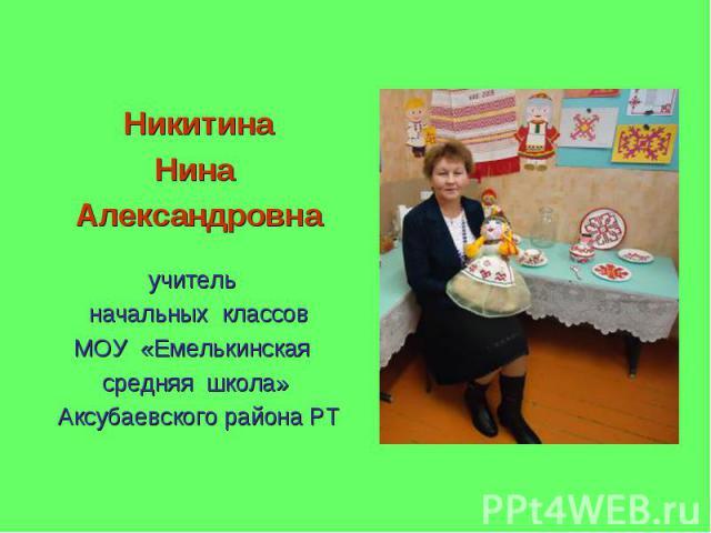 НикитинаНина Александровнаучитель начальных классовМОУ «Емелькинская средняя школа» Аксубаевского района РТ