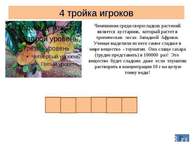 4 тройка игроков Чемпионом среди сверхсладких растений является кустарник, который растет в тропических лесах Западной Африки. Ученые выделили из него самое сладкое в мире вещество - тоуматин. Оно слаще сахара (трудно представить) в 100000 раз! Это …