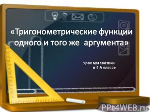 Тригонометрические функции одного и того же аргумента Урок математики в 9 А клас