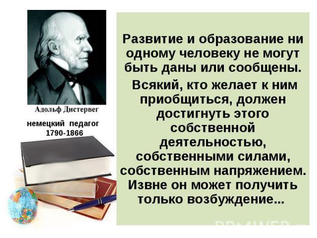 немецкий педагог 1790-1866 Развитие и образование ни одному человеку не могут быть даны или сообщены. Всякий, кто желает к ним приобщиться, должен достигнуть этого собственной деятельностью, собственными силами, собственным напряжением. Извне он мож…
