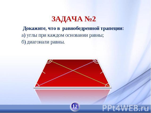 ЗАДАЧА №2 Докажите, что в равнобедренной трапеции: а) углы при каждом основании равны;б) диагонали равны.