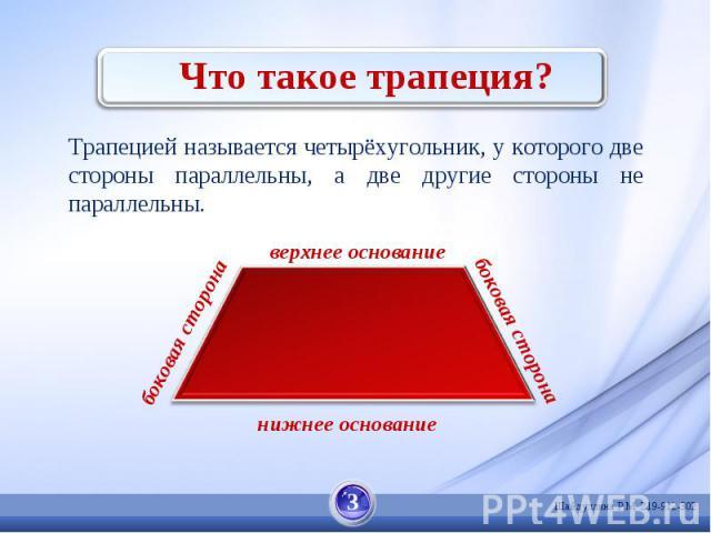 Что такое трапеция? Трапецией называется четырёхугольник, у которого две стороны параллельны, а две другие стороны не параллельны.