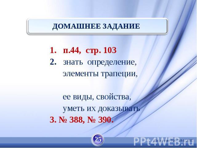 ДОМАШНЕЕ ЗАДАНИЕ п.44, стр. 103 знать определение, элементы трапеции, ее виды, свойства, уметь их доказывать 3. № 388, № 390.