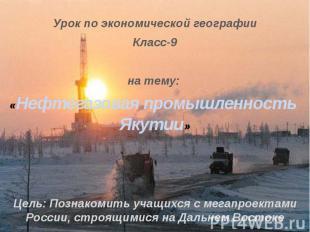 Урок по экономической географииКласс-9на тему: «Нефтегазовая промышленность Якут