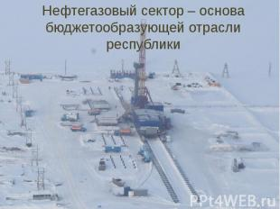 Нефтегазовый сектор – основа бюджетообразующей отрасли республики ВСТО:доходы в