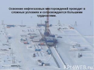 Освоение нефтегазовых месторождений проходит в сложных условиях и сопровождается
