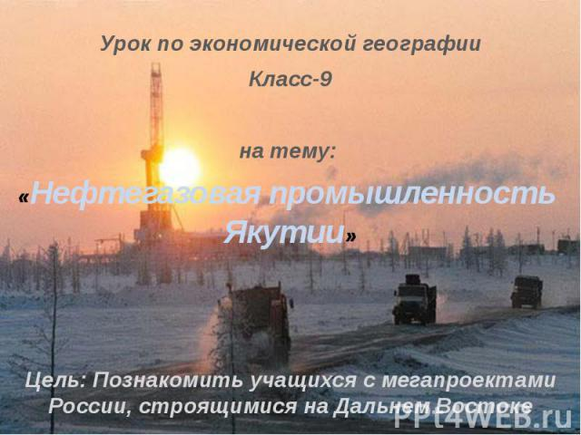 Урок по экономической географииКласс-9на тему: «Нефтегазовая промышленность Якутии»Цель: Познакомить учащихся с мегапроектами России, строящимися на Дальнем Востоке