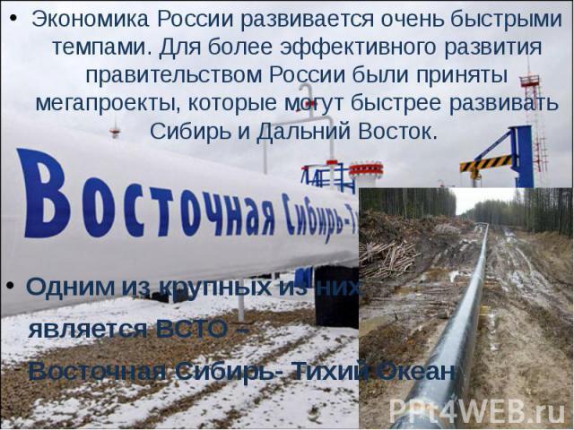 Экономика России развивается очень быстрыми темпами. Для более эффективного развития правительством России были приняты мегапроекты, которые могут быстрее развивать Сибирь и Дальний Восток. Одним из крупных из них является ВСТО – Восточная Сибирь- Т…