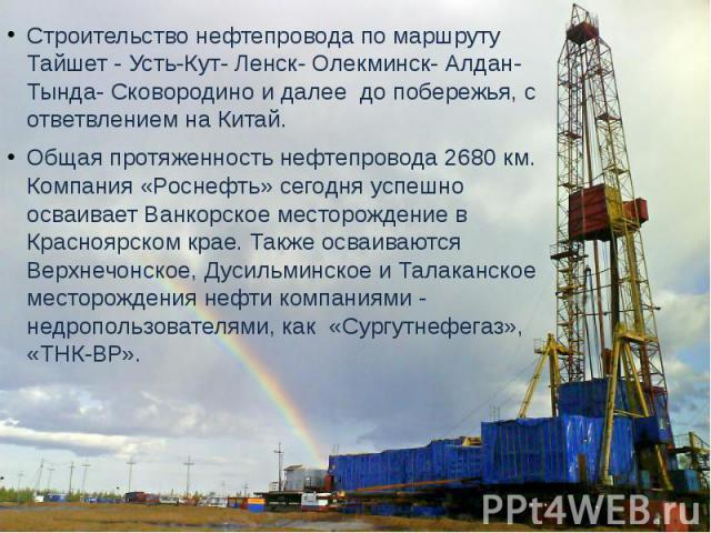 Строительство нефтепровода по маршруту Тайшет - Усть-Кут- Ленск- Олекминск- Алдан- Тында- Сковородино и далее до побережья, с ответвлением на Китай. Общая протяженность нефтепровода 2680 км. Компания «Роснефть» сегодня успешно осваивает Ванкорское м…