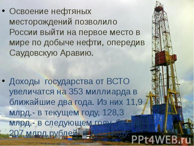 Освоение нефтяных месторождений позволило России выйти на первое место в мире по добыче нефти, опередив Саудовскую Аравию.Доходы государства от ВСТО увеличатся на 353 миллиарда в ближайшие два года. Из них 11,9 млрд.- в текущем году, 128,3 млрд.- в …