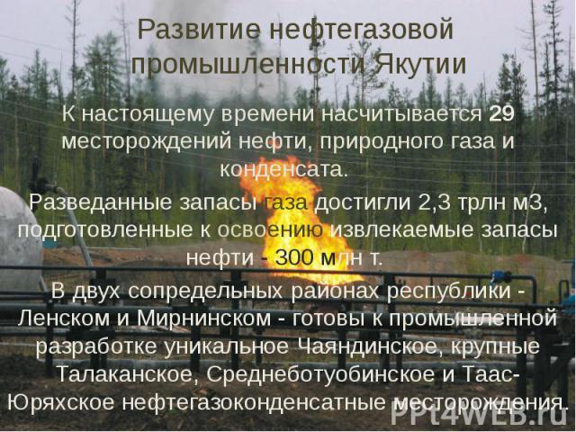 Развитие нефтегазовой промышленности Якутии К настоящему времени насчитывается 29 месторождений нефти, природного газа и конденсата. Разведанные запасы газа достигли 2,3 трлн м3, подготовленные к освоению извлекаемые запасы нефти - 300 млн т. В двух…