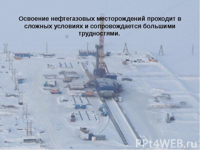 Освоение нефтегазовых месторождений проходит в сложных условиях и сопровождается большими трудностями. Ваша задача: Выявите проблемы, которые встречаются при освоении месторождений.