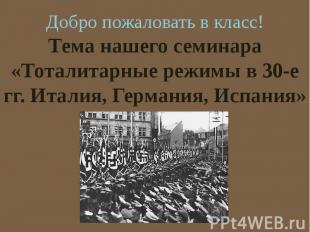 Тема нашего семинара «Тоталитарные режимы в 30-е гг. Италия, Германия, Испания»