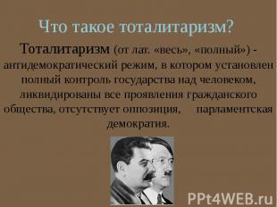 Что такое тоталитаризм? Тоталитаризм (от лат. «весь», «полный») - антидемократич