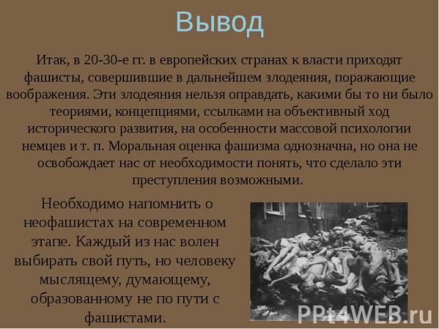 Итак, в 20-30-е гг. в европейских странах к власти приходят фашисты, совершившие в дальнейшем злодеяния, поражающие воображения. Эти злодеяния нельзя оправдать, какими бы то ни было теориями, концепциями, ссылками на объективный ход исторического ра…